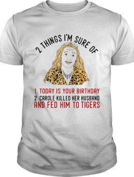 2 Things That Im Sure Today Is Your Birthday Carole Killed Her Husband And Fed Him To Tigers shirt