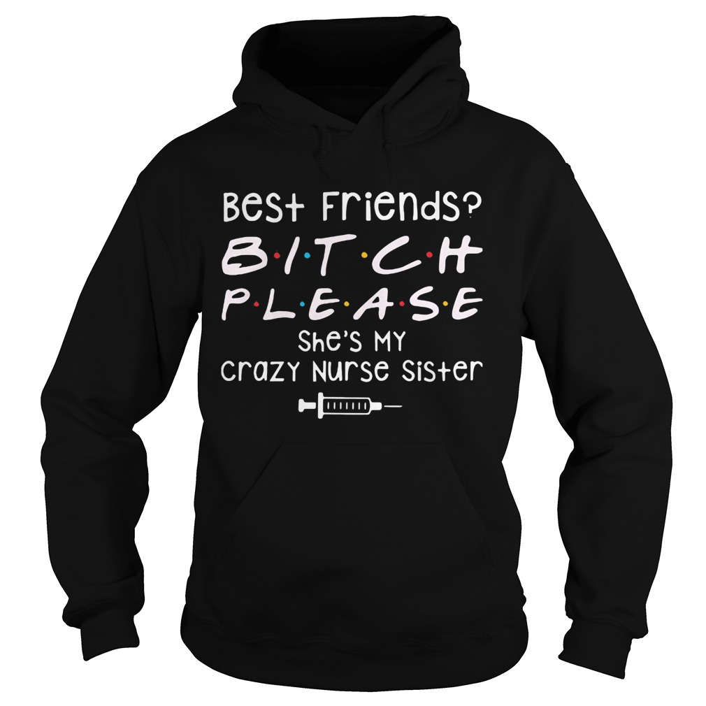 Best Friends Bitch Please She039s My Crazy Nurse Sister Hoodie
