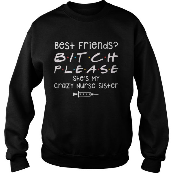 Best Friends Bitch Please She039s My Crazy Nurse Sister  Sweatshirt