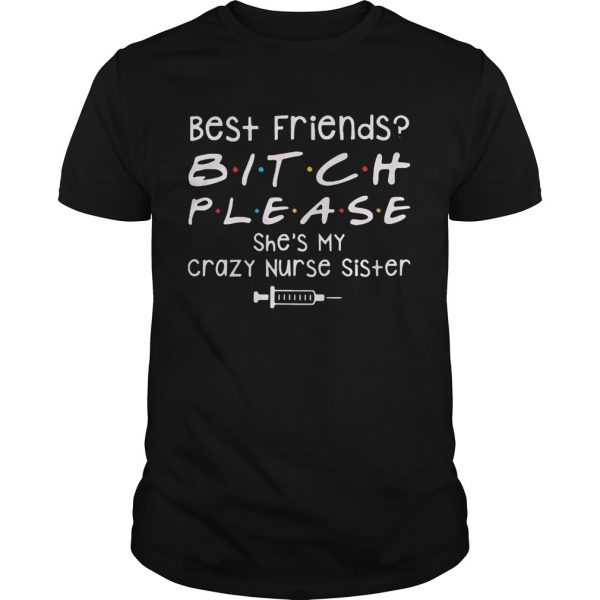 Best Friends Bitch Please She039s My Crazy Nurse Sister  Unisex