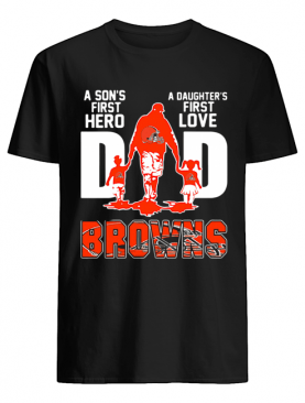 Browns Dad A Son's First Hero A Daughter's First Love shirt