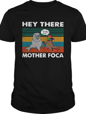 Hey There Mother Foca Vintage shirt