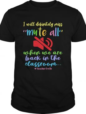 I Will Definitely Miss Mute All When We Are Back In The Classroom shirt