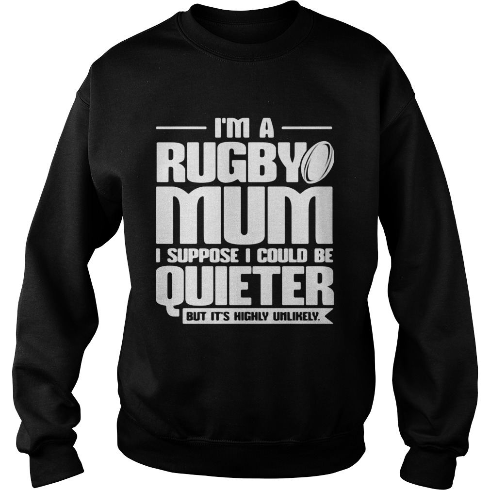 Im a rugby mum I suppose I could be quiet but its highly unlikely Sweatshirt