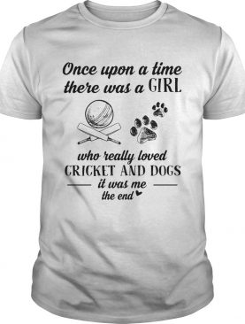 Once upon a time there was a girl who really loved cricket and dogs paw it was me the end shirt