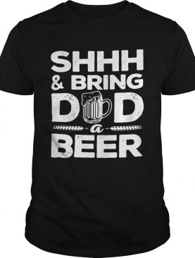 Shhh And Bring Dad A Beer shirt