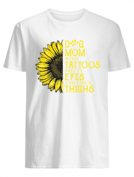 Sunflower Dog Mom With Tattoos Pretty Eyes And Thick Thighs shirt