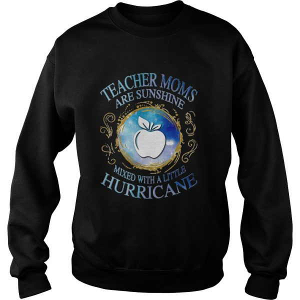 Teacher moms are sunshine mixed with a little hurricane apple  Sweatshirt