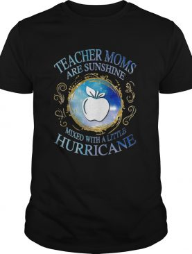 Teacher moms are sunshine mixed with a little hurricane apple shirt
