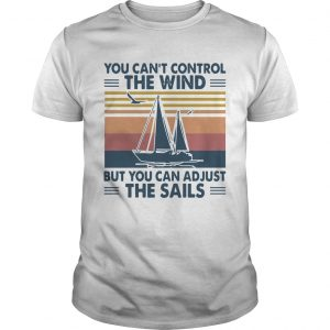 You Cant Control The Wind But You Can Adjust The Sails Vintage  Unisex