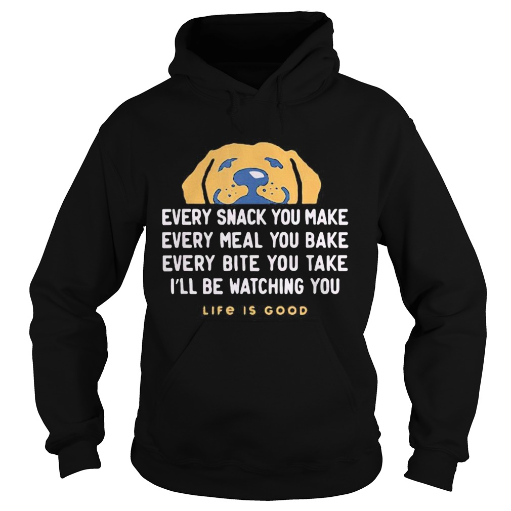 1593401110Dog every snack you make every meal you bake every bite you take i'll be watching you life is good Hoodie