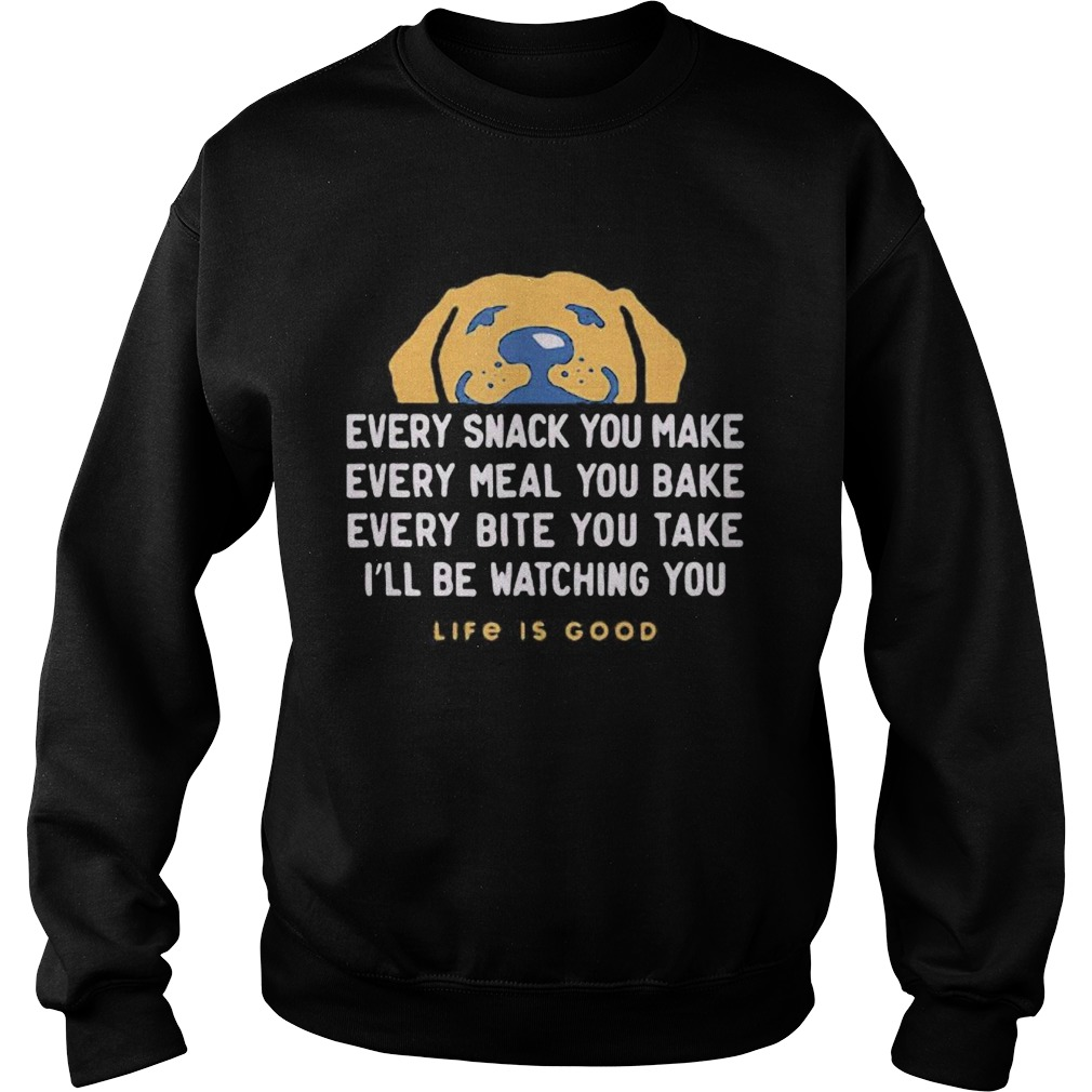 1593401110Dog every snack you make every meal you bake every bite you take i'll be watching you life is good Sweatshirt