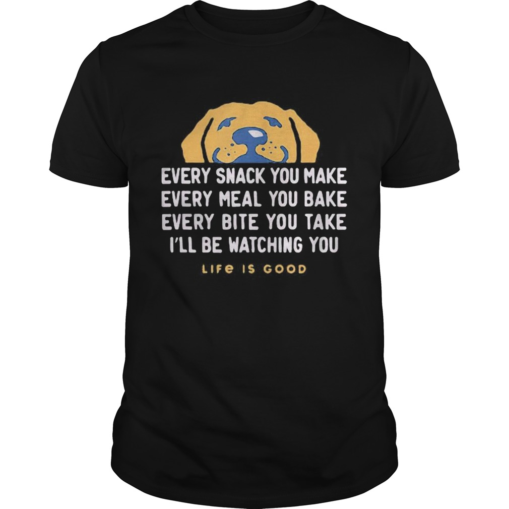 1593401110Dog every snack you make every meal you bake every bite you take i'll be watching you life is good Unisex