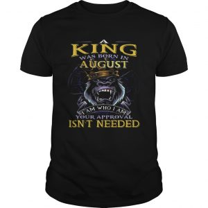A King Was Born In August I Am Who I Am Your Approval Isnt Needed  Unisex