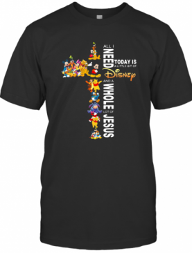 All I Need Today Is A Little Bit Of Disney And A Whole Lot Of Jesus T-Shirt