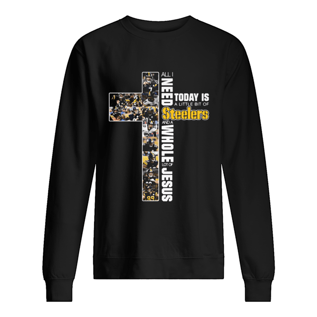 All I need today is a little bit of Pittsburgh Steelers and a whole lot of jesus Unisex Sweatshirt
