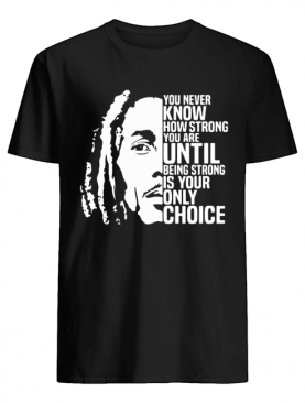 Bob marley you never know how strong you are until being strong is the only choice you have shirt