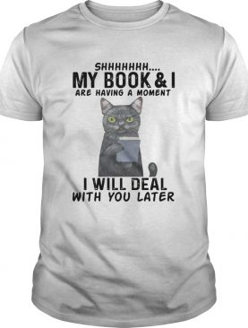 Cat Shhhhh My BookI Are Having A Moment I Will Deal With You Later shirt