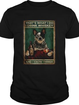Cattle Dog Thats What I Do I Drink Whiskey And I Know Things shirt