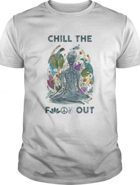 Chill the fuck out yoga shirt