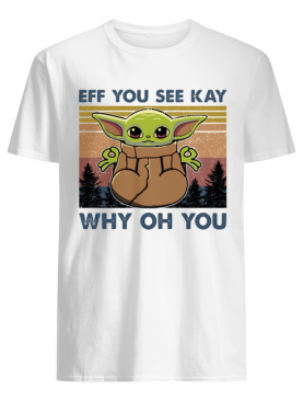 Eff you see kay why oh you Baby Yoda Yoga vintage shirt