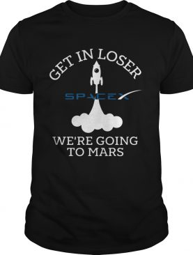 Get In Loser Were Going To Mars Spacex shirt