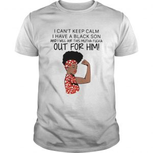I Cant Keep Calm I Have A Black Son And I Will Air This Mutha Fucka Out For Him  Unisex