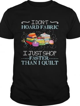 I Dont Hoard Fabric I Just Shop Faster Than I Quilt shirt