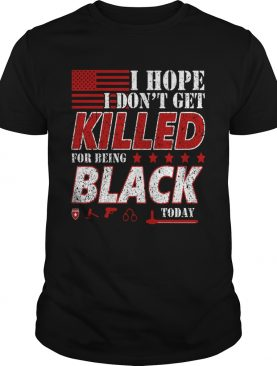 I Hope I Dont Get Killed For Being Black Today shirt