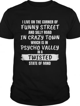 I Live On The Corner Of Funny Street And Silly Road In Crazy Town shirt