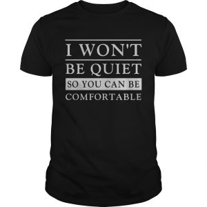 I Wont Be Quiet So You Can Be Comfortable  Unisex