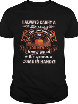 I always carry a little crazy with me cause you never know when its gonna shirt
