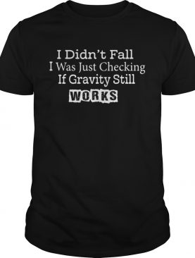 I didnt fall I was just checking if gravity still works shirt