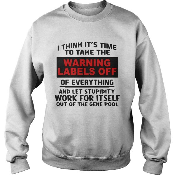 I think its time to take the warning labels off of everything and let stupidity  Sweatshirt
