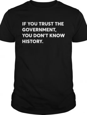 If You Trust The Government You Dont Know History shirt