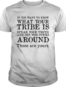 If you want to know what your tribe is speak your truth and see who sticks around shirt