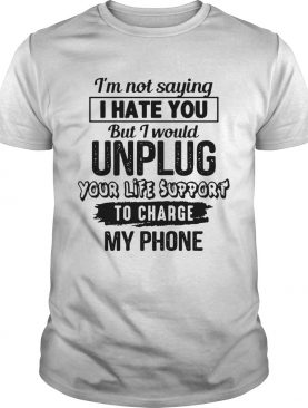 Im Not Saying I Hate You But I Would Unplug Your Life Support To Charge My Phone shirt