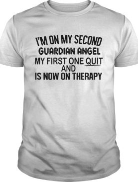 Im On My Second Guardian Angel My First One Quit And Is Now On Therapy shirt