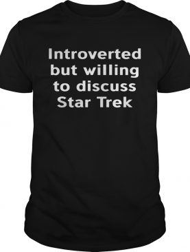 Introverted but willing to discuss star trek shirt
