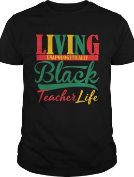 Living unapologetically black teacher life shirt
