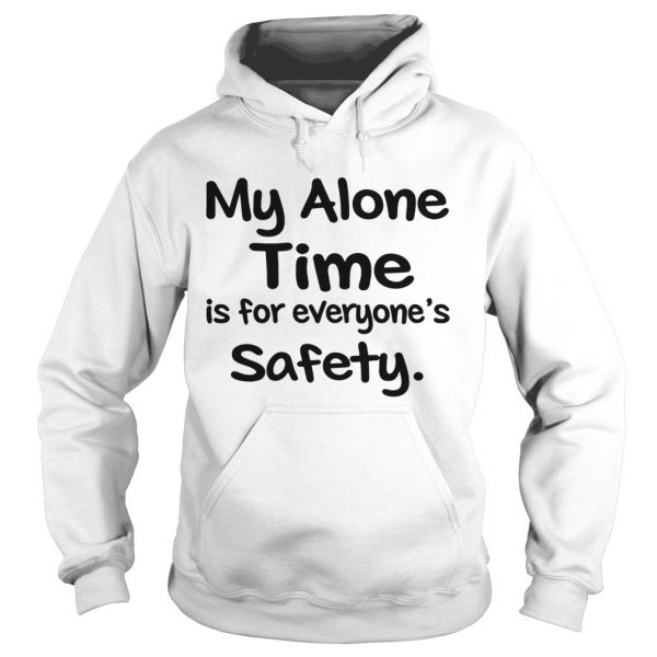 My Alone Time Is For Everyones Safety  Hoodie