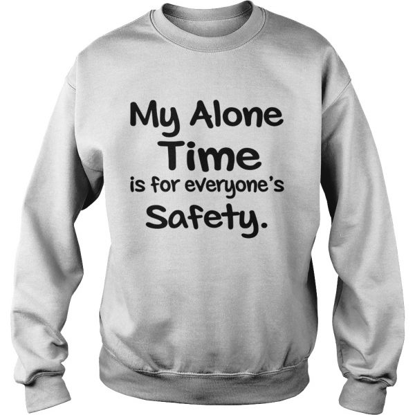 My Alone Time Is For Everyones Safety  Sweatshirt