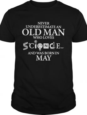 Never Underestimate An Old Man Who Loves Science And Was Born In May shirt