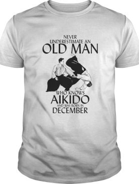 Never underestimate an old man who loves aikido and was born in december shirt
