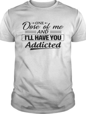 One Dose Of Me And Ill Have You Addicted shirt