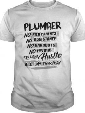 Plumber no rich parents no assistance no handouts no favors straight hustle all day everyday shirt