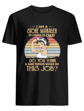 Strong girl i am a store manager of course i'm crazy do you think a sane person would do this job vintage retro shirt