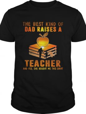 The best kind of dad raises a teacher and yes she bought me this shirt