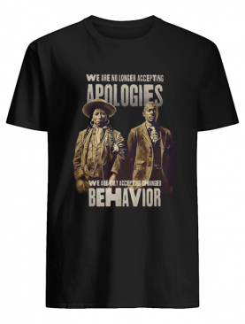 We are no longer accepting apologies we are only accepting changed behavior shirt