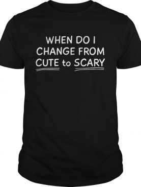 When Do I Change From Cute To Scary shirt